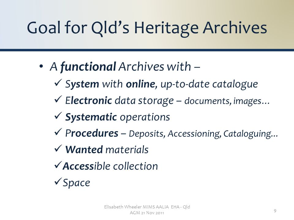 Elisabeth Wheeler MIMS AALIA EHA - Qld AGM 21 Nov 2011 9 Goal for Qld's Heritage Archives A functional Archives with – System with online, up-to-date