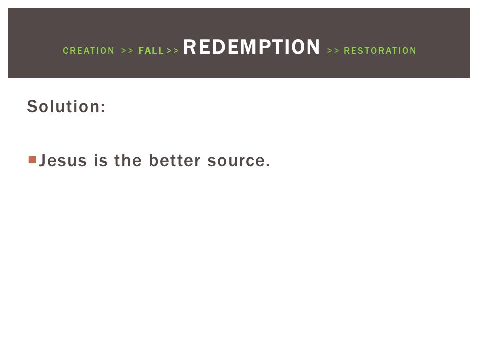 Solution:  Jesus is the better source. CREATION >> FALL >> REDEMPTION >> RESTORATION