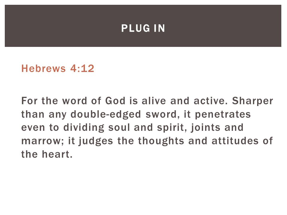 PLUG IN Hebrews 4:12 For the word of God is alive and active.