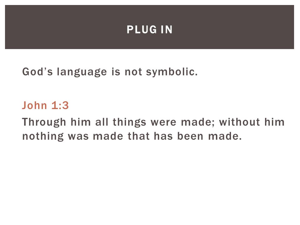 PLUG IN God's language is not symbolic. John 1:3 Through him all things were made; without him nothing was made that has been made.
