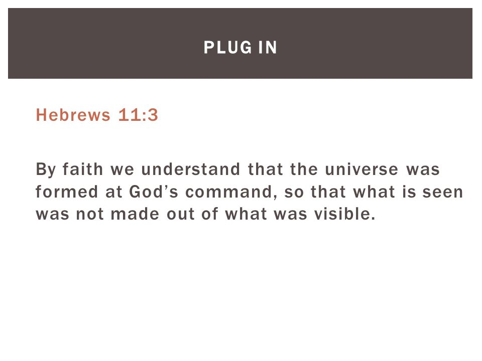 PLUG IN Hebrews 11:3 By faith we understand that the universe was formed at God's command, so that what is seen was not made out of what was visible.