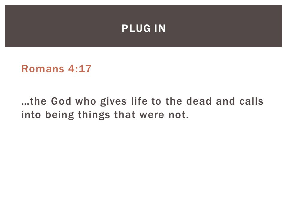 PLUG IN Romans 4:17 …the God who gives life to the dead and calls into being things that were not.