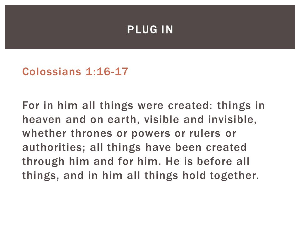 PLUG IN Colossians 1:16-17 For in him all things were created: things in heaven and on earth, visible and invisible, whether thrones or powers or rulers or authorities; all things have been created through him and for him.