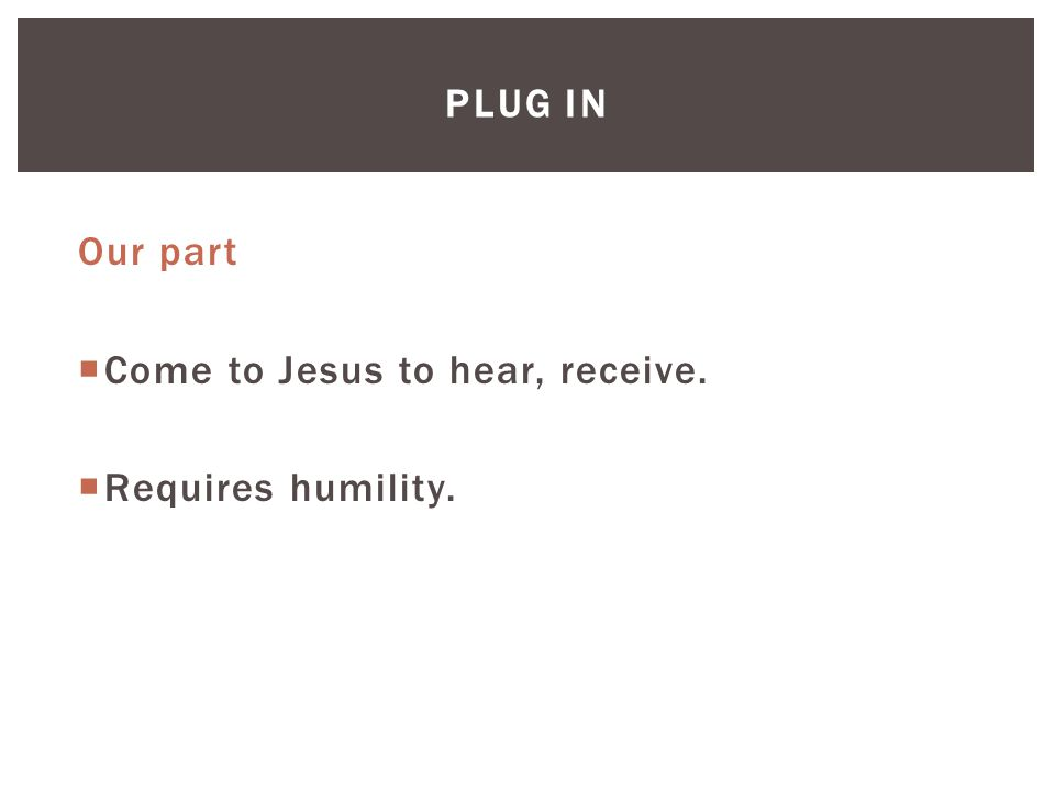 PLUG IN Our part  Come to Jesus to hear, receive.  Requires humility.