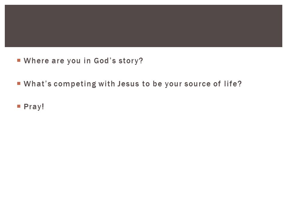  Where are you in God's story  What's competing with Jesus to be your source of life  Pray!
