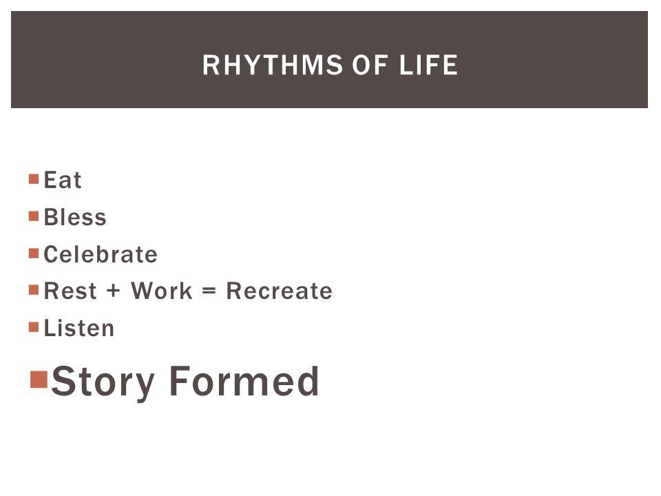  Eat  Bless  Celebrate  Rest + Work = Recreate  Listen  Story Formed RHYTHMS OF LIFE