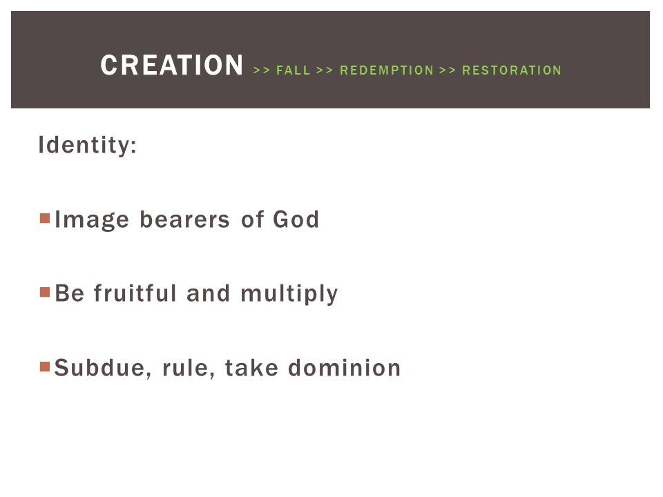 Identity:  Image bearers of God  Be fruitful and multiply  Subdue, rule, take dominion CREATION >> FALL >> REDEMPTION >> RESTORATION