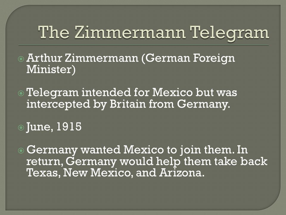  Arthur Zimmermann (German Foreign Minister)  Telegram intended for Mexico but was intercepted by Britain from Germany.  June, 1915  Germany wante