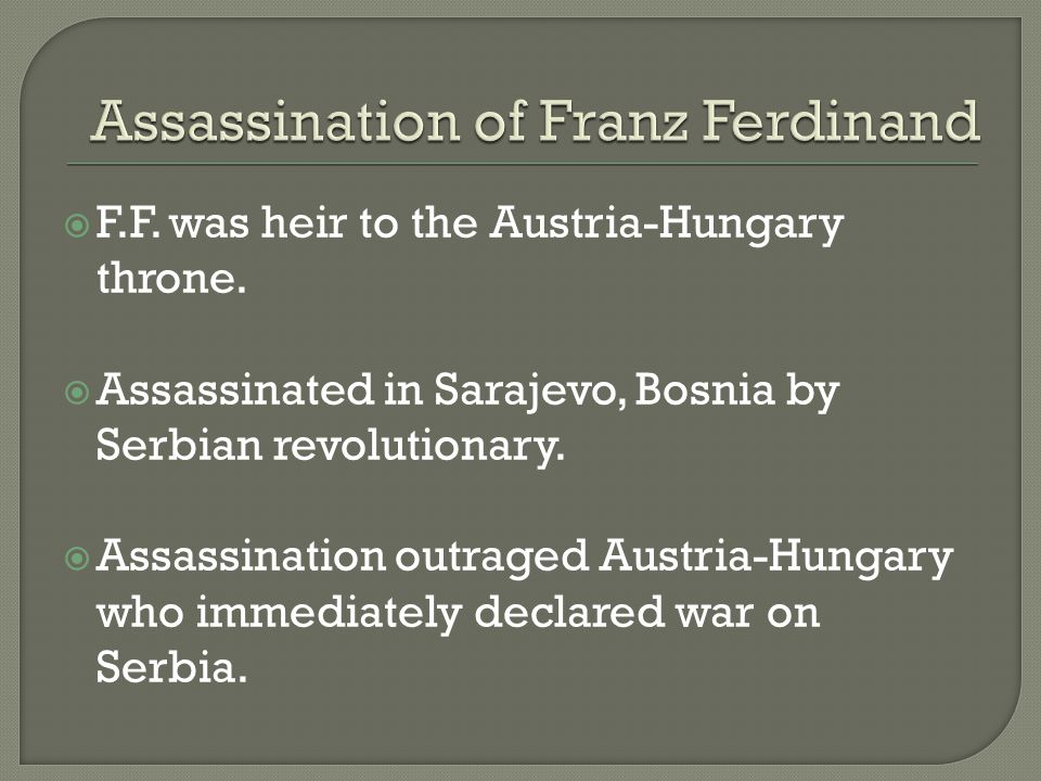  F.F. was heir to the Austria-Hungary throne.  Assassinated in Sarajevo, Bosnia by Serbian revolutionary.  Assassination outraged Austria-Hungary w