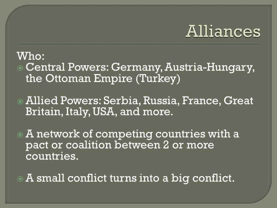 Who:  Central Powers: Germany, Austria-Hungary, the Ottoman Empire (Turkey)  Allied Powers: Serbia, Russia, France, Great Britain, Italy, USA, and m