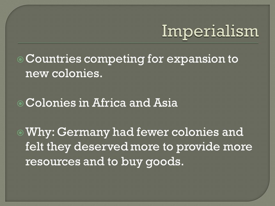  Countries competing for expansion to new colonies.  Colonies in Africa and Asia  Why: Germany had fewer colonies and felt they deserved more to pr