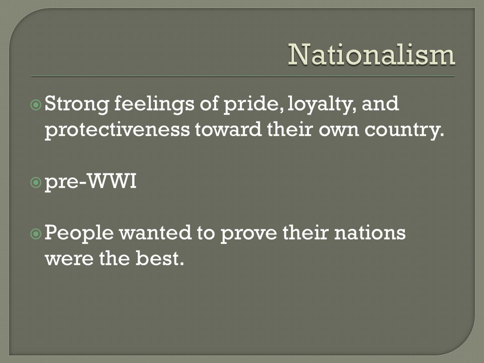  Strong feelings of pride, loyalty, and protectiveness toward their own country.  pre-WWI  People wanted to prove their nations were the best.