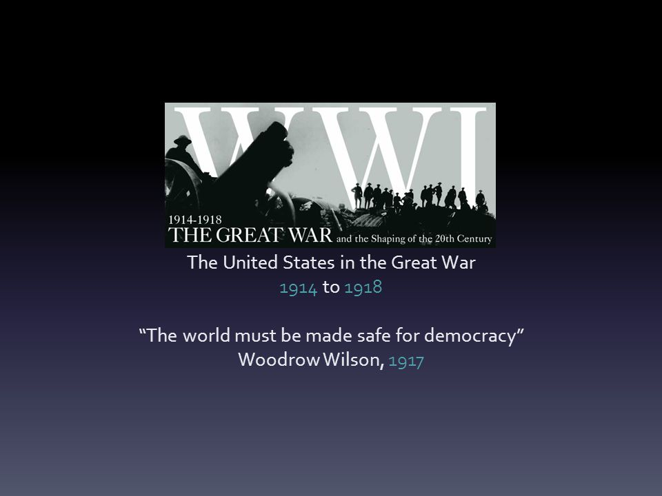 The United States in the Great War 1914 to 1918 The world must be made safe for democracy Woodrow Wilson, 1917
