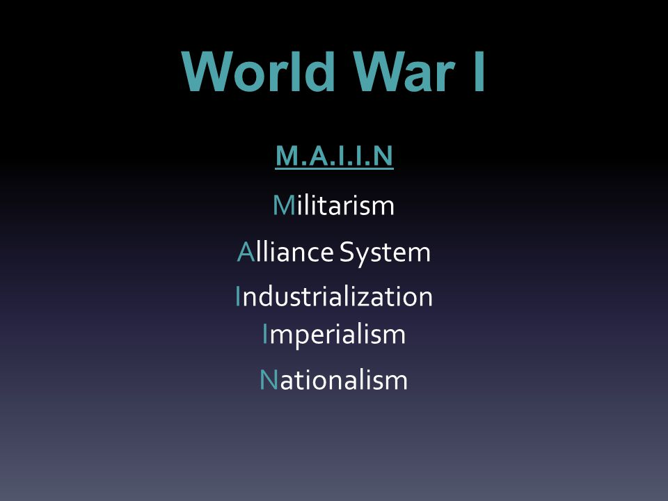 World War I M.A.I.I.N Militarism Alliance System Industrialization Imperialism Nationalism