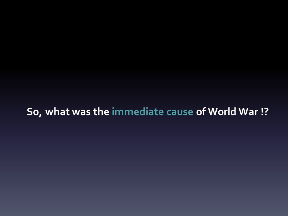 So, what was the immediate cause of World War !