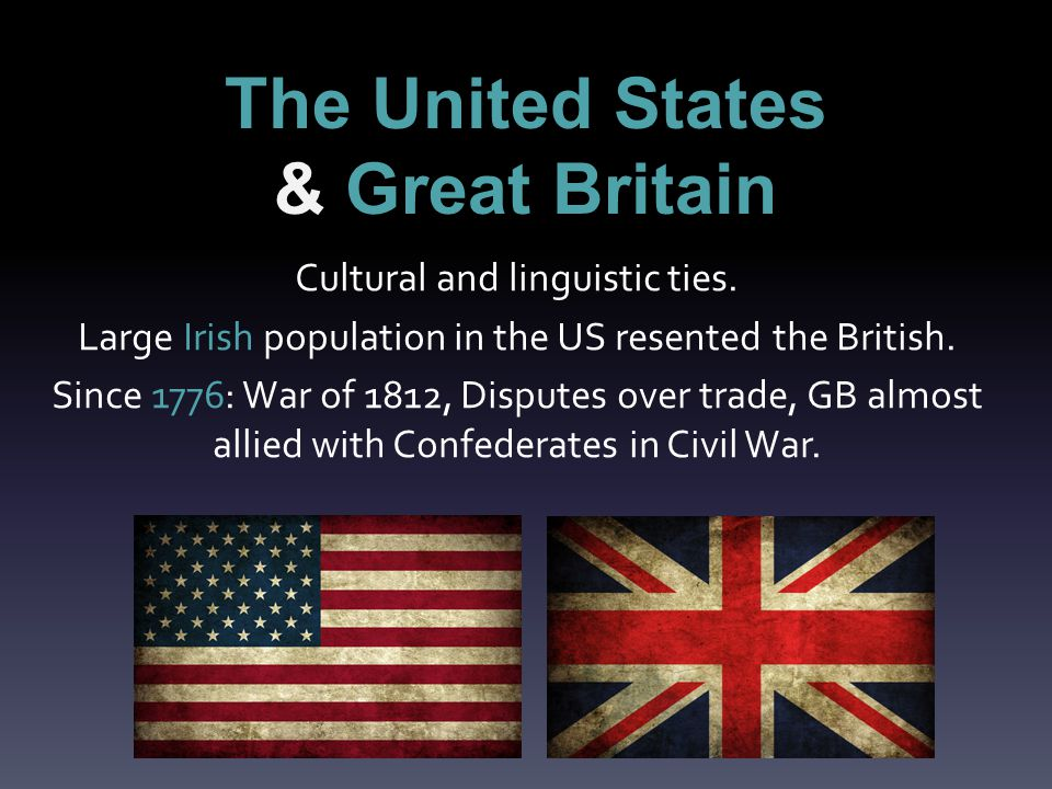 The United States & Great Britain Cultural and linguistic ties.