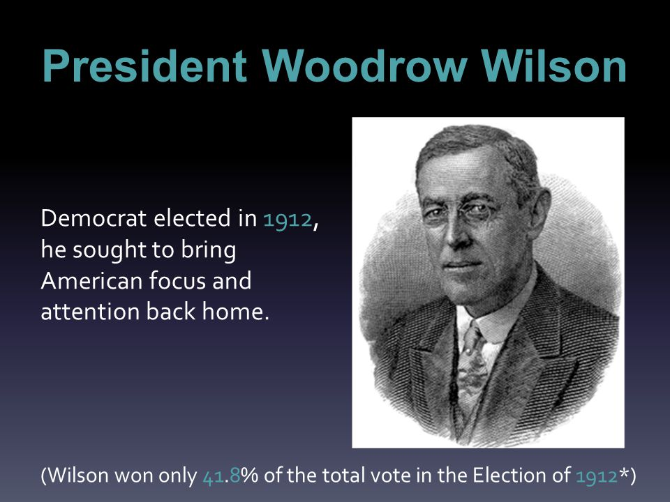 President Woodrow Wilson Democrat elected in 1912, he sought to bring American focus and attention back home.