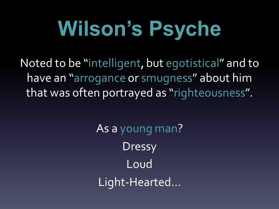 Wilson's Psyche Noted to be intelligent, but egotistical and to have an arrogance or smugness about him that was often portrayed as righteousness .