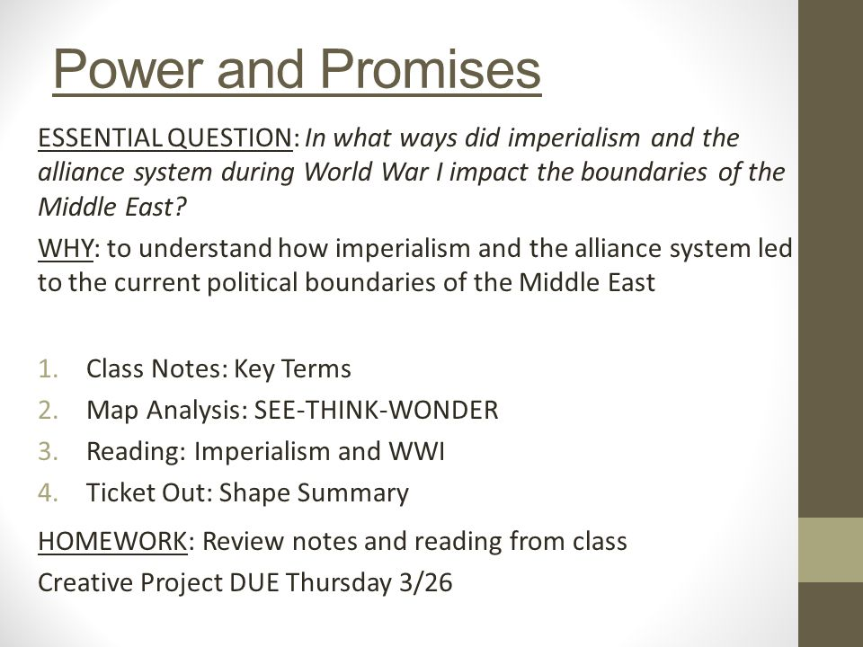 Power and Promises ESSENTIAL QUESTION: In what ways did imperialism and the alliance system during World War I impact the boundaries of the Middle East.
