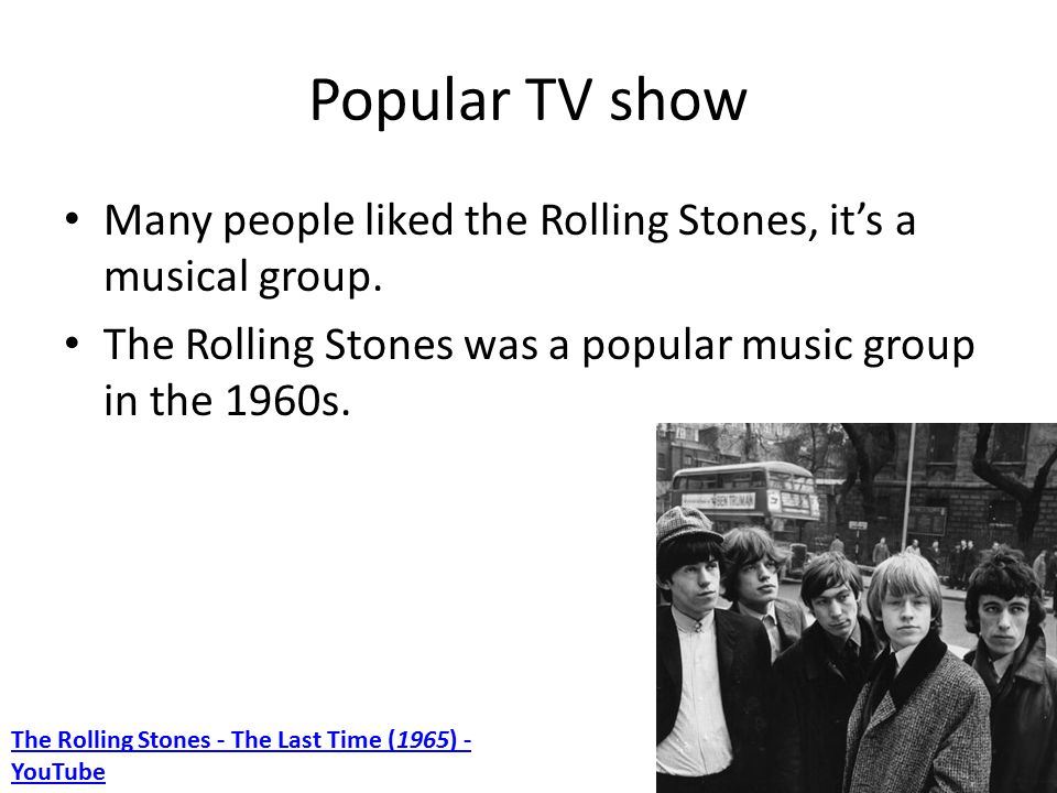Popular TV show Many people liked the Rolling Stones, it's a musical group.