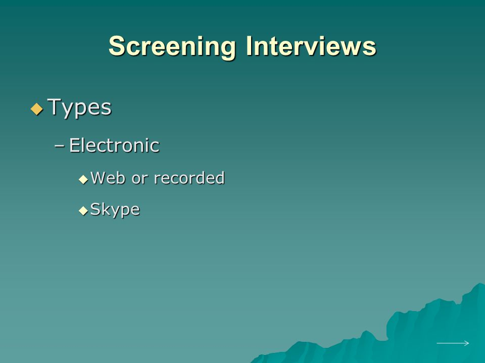 Screening Interviews  Types –Electronic  Web or recorded  Skype