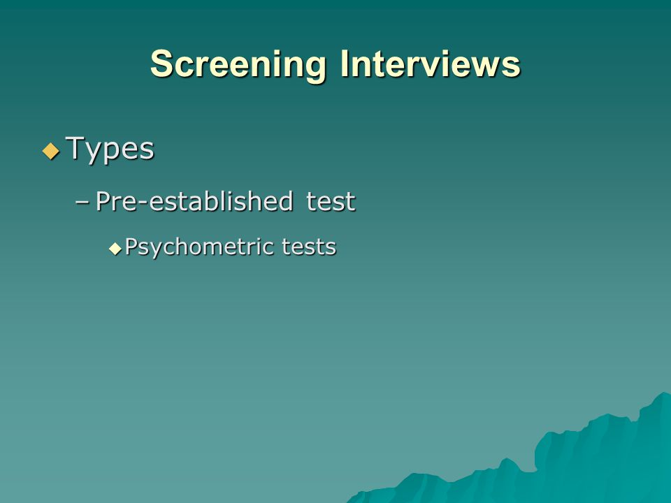Screening Interviews  Types –Pre-established test  Psychometric tests