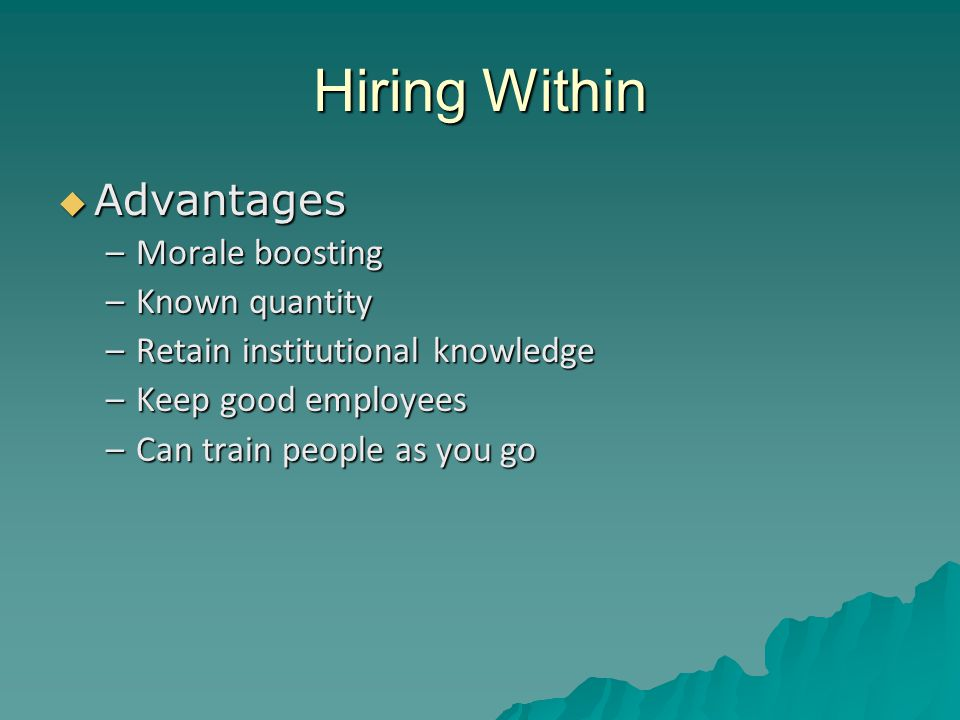 Hiring Within  Disadvantages –Backlash if internal candidate rejected –Perception of bias for a candidate –Additional pressure on candidate hired –Group think –Start to get a reputation for always going inside, decreases external applications