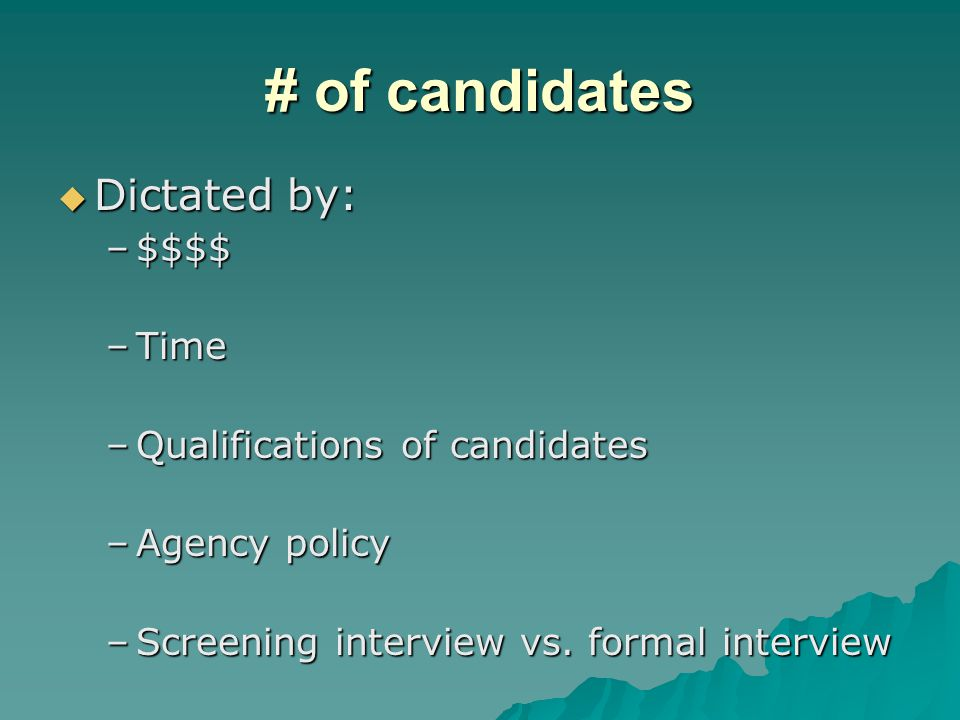 # of candidates  Dictated by: –$$$$ –Time –Qualifications of candidates –Agency policy –Screening interview vs.