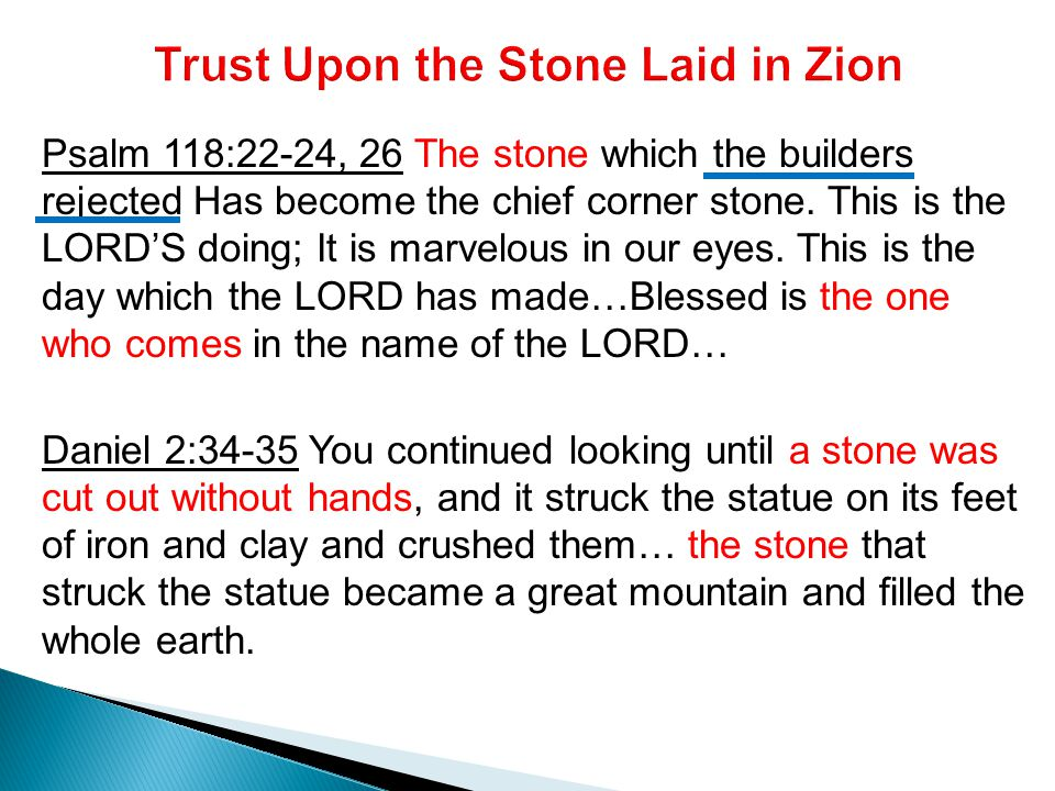 Psalm 118:22-24, 26 The stone which the builders rejected Has become the chief corner stone.
