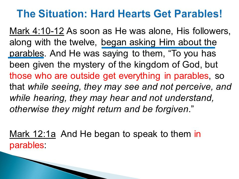 Mark 4:10-12 As soon as He was alone, His followers, along with the twelve, began asking Him about the parables.