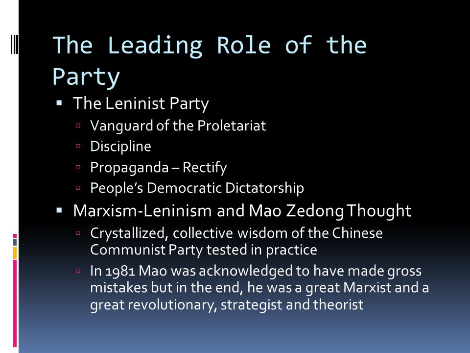 The Leading Role of the Party  The Leninist Party  Vanguard of the Proletariat  Discipline  Propaganda – Rectify  People's Democratic Dictatorship  Marxism-Leninism and Mao Zedong Thought  Crystallized, collective wisdom of the Chinese Communist Party tested in practice  In 1981 Mao was acknowledged to have made gross mistakes but in the end, he was a great Marxist and a great revolutionary, strategist and theorist