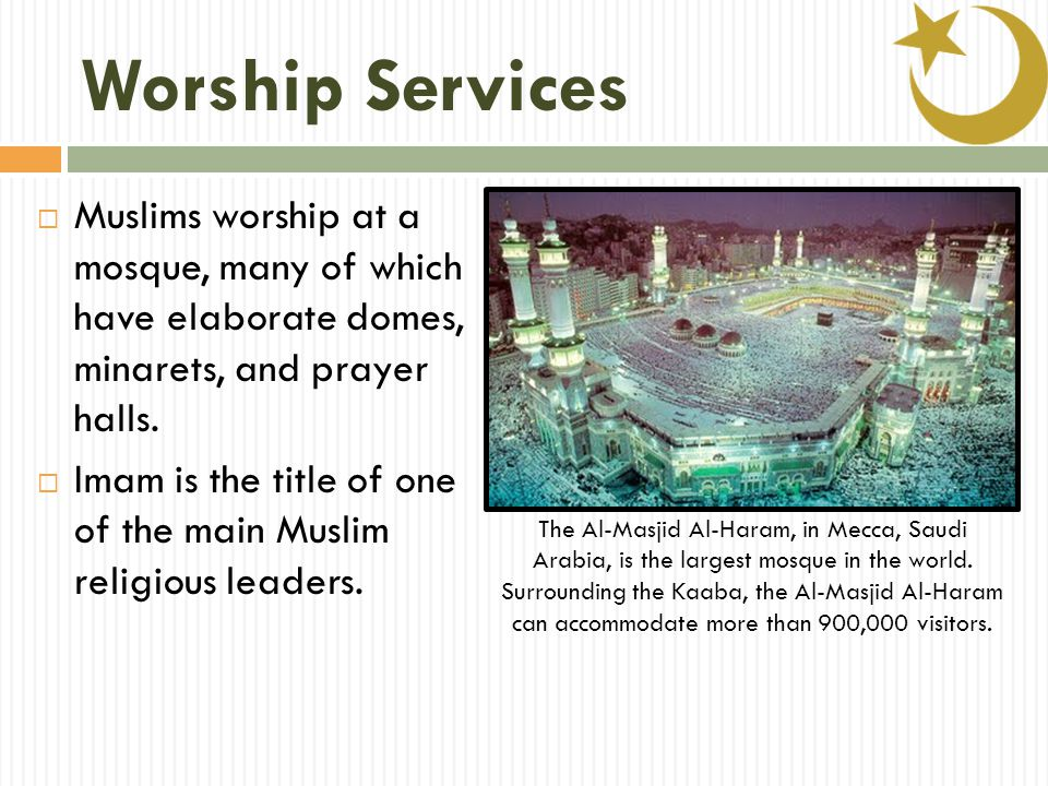 Worship Services  Muslims worship at a mosque, many of which have elaborate domes, minarets, and prayer halls.