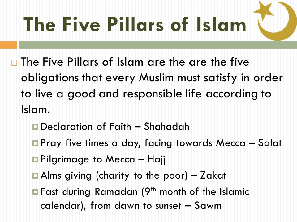 The Five Pillars of Islam  The Five Pillars of Islam are the are the five obligations that every Muslim must satisfy in order to live a good and responsible life according to Islam.
