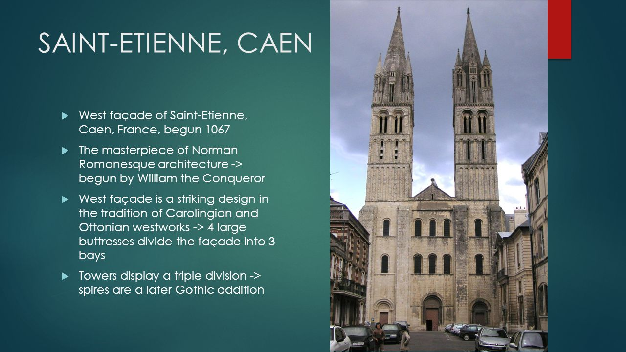 SAINT-ETIENNE, CAEN  West façade of Saint-Etienne, Caen, France, begun 1067  The masterpiece of Norman Romanesque architecture -> begun by William the Conqueror  West façade is a striking design in the tradition of Carolingian and Ottonian westworks -> 4 large buttresses divide the façade into 3 bays  Towers display a triple division -> spires are a later Gothic addition