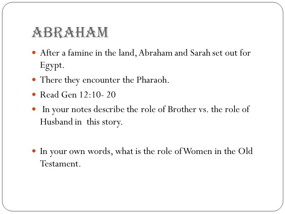 ABRAHAm After a famine in the land, Abraham and Sarah set out for Egypt. There they encounter the Pharaoh. Read Gen 12:10- 20 In your notes describe t