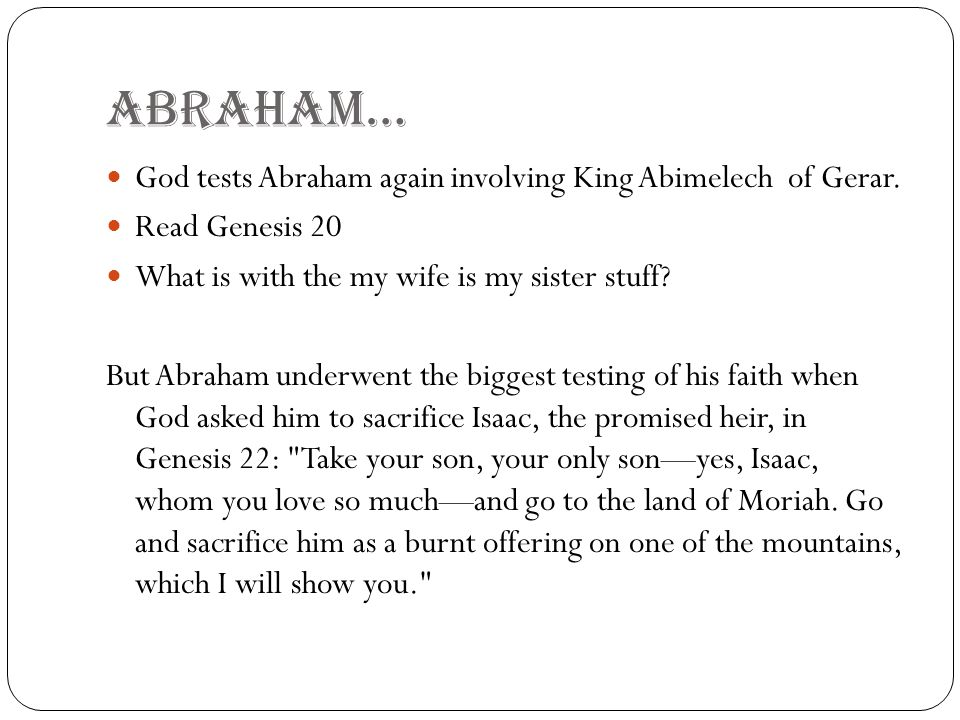 ABRAHAM… God tests Abraham again involving King Abimelech of Gerar. Read Genesis 20 What is with the my wife is my sister stuff? But Abraham underwent