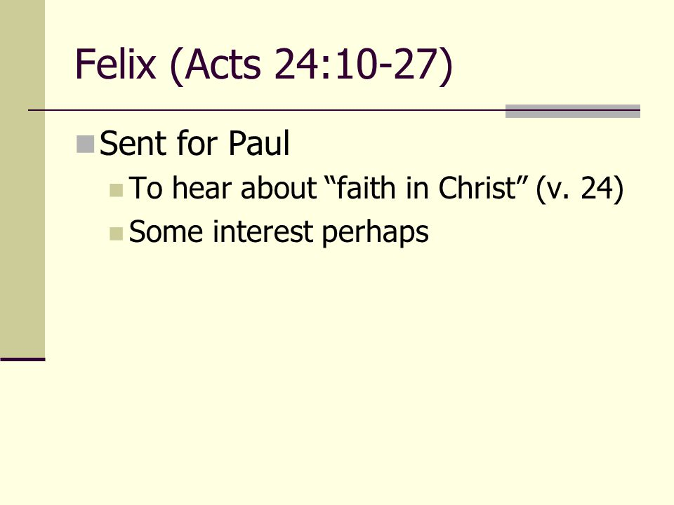 Felix (Acts 24:10-27) Sent for Paul To hear about faith in Christ (v. 24) Some interest perhaps
