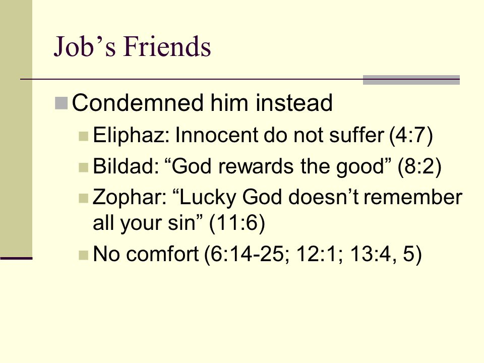 Job's Friends Condemned him instead Eliphaz: Innocent do not suffer (4:7) Bildad: God rewards the good (8:2) Zophar: Lucky God doesn't remember all your sin (11:6) No comfort (6:14-25; 12:1; 13:4, 5)