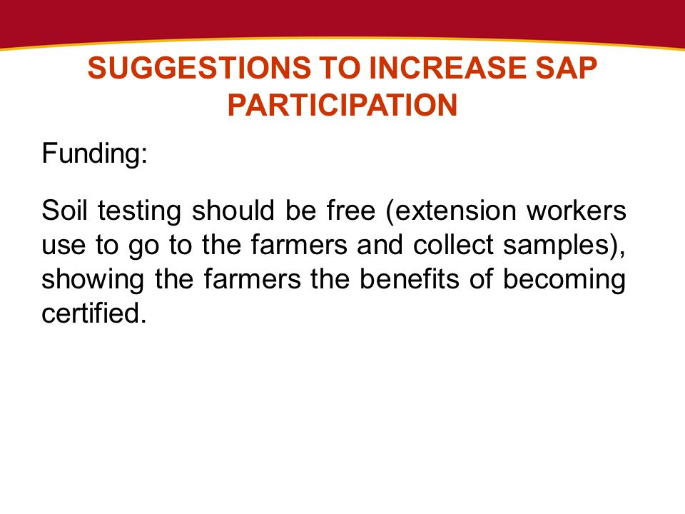 SUGGESTIONS TO INCREASE SAP PARTICIPATION Funding: Soil testing should be free (extension workers use to go to the farmers and collect samples), showing the farmers the benefits of becoming certified.