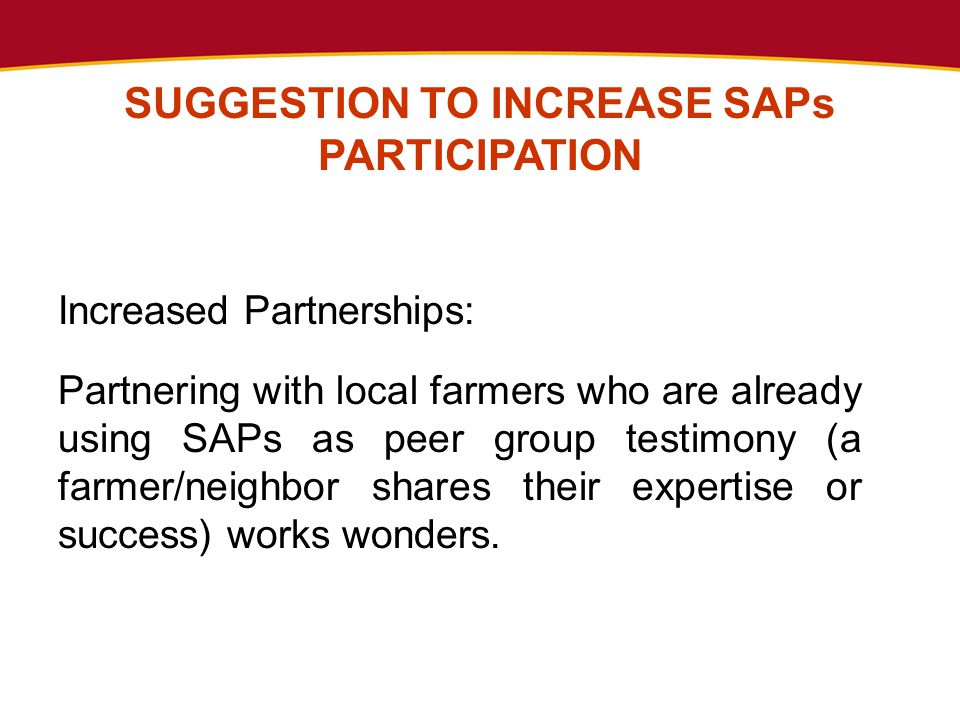 SUGGESTION TO INCREASE SAPs PARTICIPATION Increased Partnerships: Partnering with local farmers who are already using SAPs as peer group testimony (a