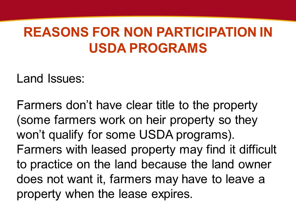 REASONS FOR NON PARTICIPATION IN USDA PROGRAMS Land Issues: Farmers don't have clear title to the property (some farmers work on heir property so they won't qualify for some USDA programs).