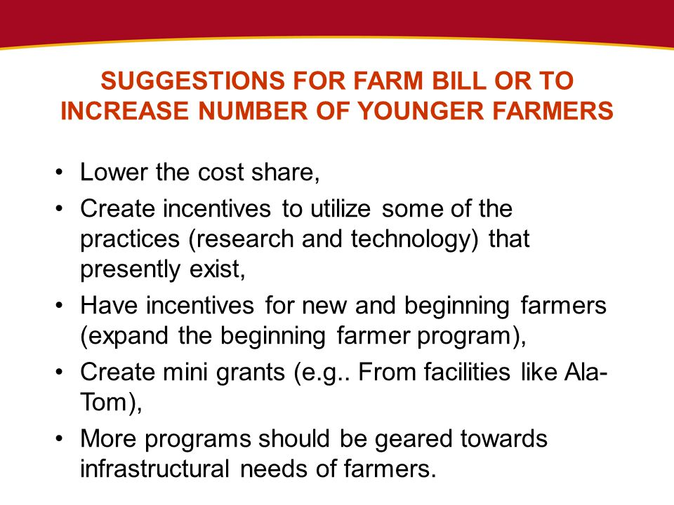 Lower the cost share, Create incentives to utilize some of the practices (research and technology) that presently exist, Have incentives for new and beginning farmers (expand the beginning farmer program), Create mini grants (e.g..