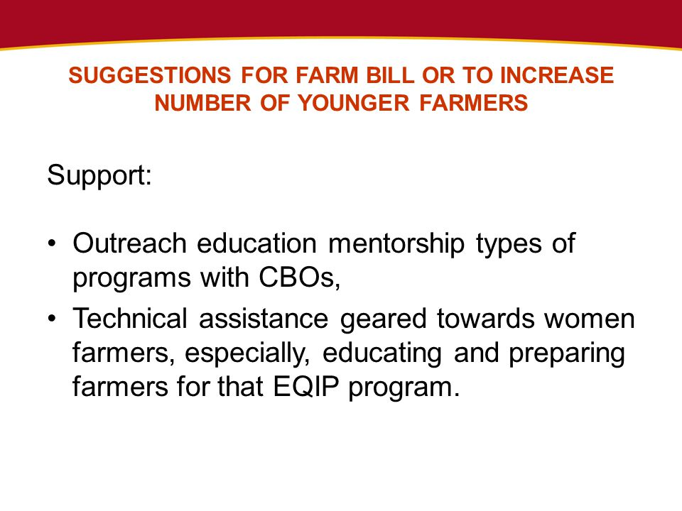SUGGESTIONS FOR FARM BILL OR TO INCREASE NUMBER OF YOUNGER FARMERS Support: Outreach education mentorship types of programs with CBOs, Technical assistance geared towards women farmers, especially, educating and preparing farmers for that EQIP program.