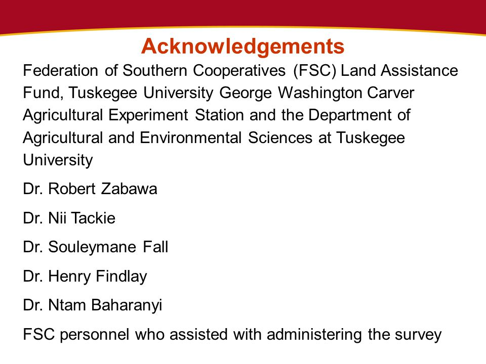 Acknowledgements Federation of Southern Cooperatives (FSC) Land Assistance Fund, Tuskegee University George Washington Carver Agricultural Experiment Station and the Department of Agricultural and Environmental Sciences at Tuskegee University Dr.