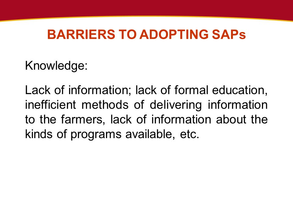 BARRIERS TO ADOPTING SAPs Knowledge: Lack of information; lack of formal education, inefficient methods of delivering information to the farmers, lack