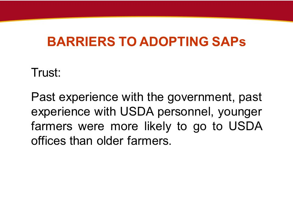 BARRIERS TO ADOPTING SAPs Trust: Past experience with the government, past experience with USDA personnel, younger farmers were more likely to go to U