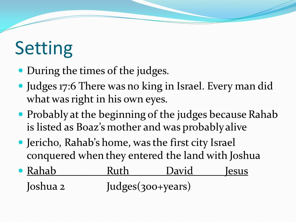 Setting During the times of the judges. Judges 17:6 There was no king in Israel. Every man did what was right in his own eyes. Probably at the beginni