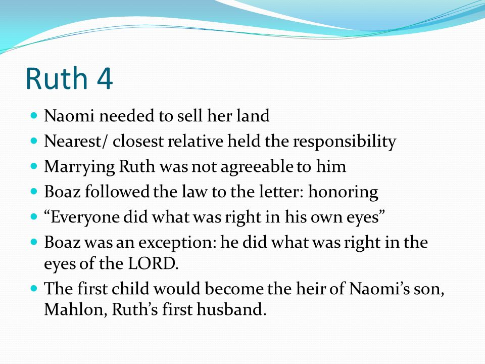 Ruth 4 Naomi needed to sell her land Nearest/ closest relative held the responsibility Marrying Ruth was not agreeable to him Boaz followed the law to
