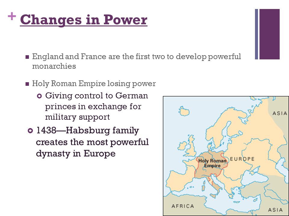 + Changes in Power England and France are the first two to develop powerful monarchies Holy Roman Empire losing power  Giving control to German princes in exchange for military support  1438—Habsburg family creates the most powerful dynasty in Europe