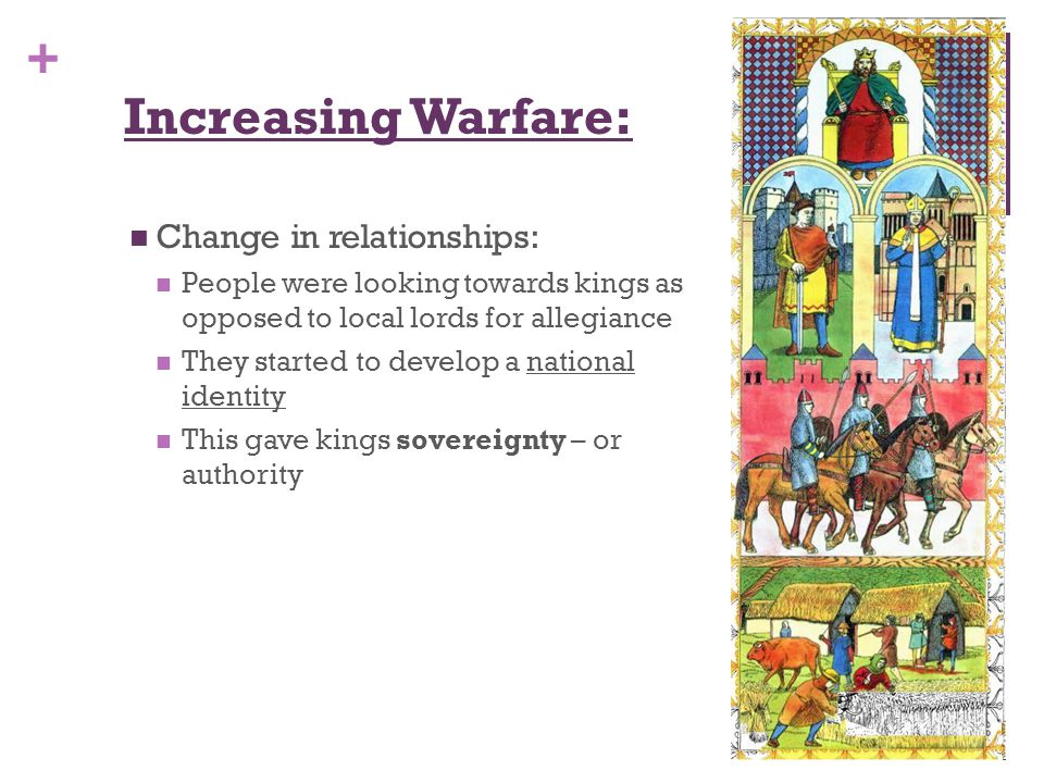 + Increasing Warfare: Change in relationships: People were looking towards kings as opposed to local lords for allegiance They started to develop a national identity This gave kings sovereignty – or authority